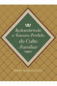 Redescobrindo o Tesouro Perdido do Culto Familiar / Jerry Marcellino