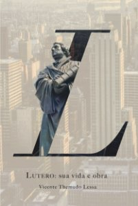 Lutero: Sua Vida e Obra / Vicente Themudo Lessa