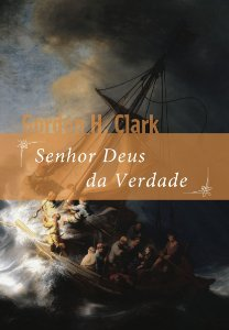 Senhor Deus da Verdade / Gordon H. Clark