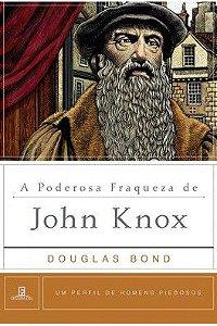 A Poderosa fraqueza de John Knox / Douglas Bond