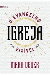 Igreja: O Evangelho visível / Mark Dever