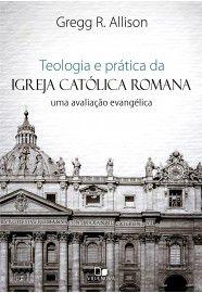 Teologia e prática da Igreja Católica Romana / Gregg R. Allison