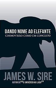 Dando nome ao Elefante: Cosmovisão como um conceito / James W. Sire