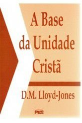 A Base da Unidade Cristã / D. M. Lloyd-Jones