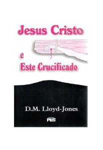 Jesus Cristo e Este crucificado / D. M. Lloyd-Jones