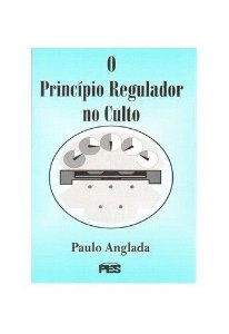 O Princípio regulador no culto / Paulo Anglada