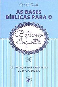 As Bases Bíblicas para o Batismo Infantil / D. H. Small