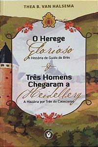 O Herege Glorioso – Três Homens Chegaram A Heidelberg / Thea B. Van Halsema
