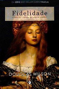Fidelidade: Como ser marido de uma só mulher / Douglas Wilson