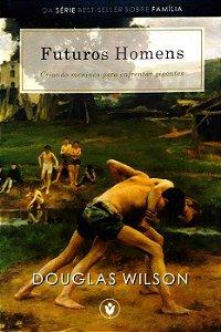 Futuros Homens: Criando meninos para enfrentar gigantes / Douglas Wilson