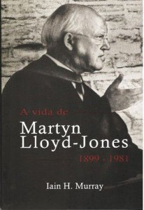 A Vida de Martyn Lloyd-Jones (1899 a 1981) / Ian Murray