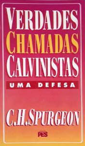 Verdades chamadas Calvinistas: Uma defesa /C. H. Spurgeon