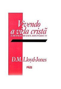 Vivendo a Vida Cristã: Um panorama histórico / D. M. Lloyd-Jones