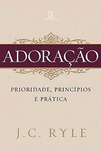 Adoração: Prioridade, princípios e prática / J. C. Ryle