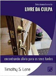 Série Aconselhamento: Livre da Culpa - Encontrando alívio para seus fardos / Timothy S. Lane