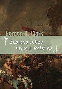 Ensaios sobre Ética e Política / Gordon H. Clark