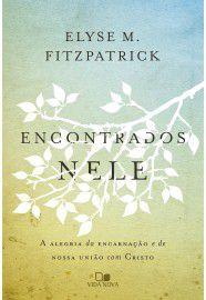 Encontrados Nele: a alegria da encarnação e de nossa união com Cristo / Elyse Fitzpatrick