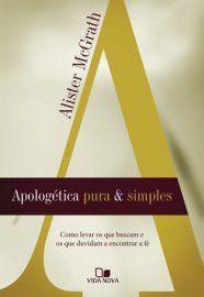 Apologética pura e simples: como levar os que buscam e os que duvidam a encontrar a fé / Alister McGrath