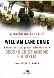 A Razão da nossa fé: respostas a perguntas difíceis sobre Deus o cristianismo e a Bíblia / William Lane Craig e Joseph E. Gorra