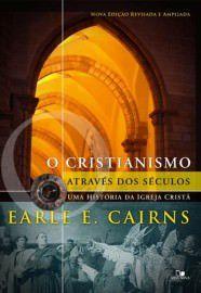 O Cristianismo através dos séculos: uma história da igreja cristã / Earle E. Cairns