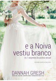 E a noiva vestiu branco: os 7 segredos da pureza sexual / Dannah Gresh