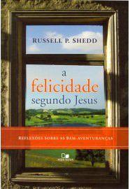 A Felicidade segundo Jesus: reflexões sobre as bem-aventuranças / Russell P. Shedd