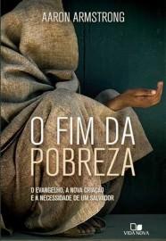 O Fim da pobreza: O evangelho, a nova criação e a necessidade de um Salvador / Aaron Armstrong