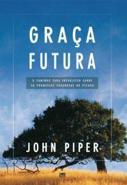 Graça futura: o caminho para prevalecer sobre as promessas enganosas do pecado / John Piper