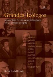 Grandes Teólogos: uma síntese do pensamento teológico em 21 séculos de igreja / Gerald R. McDermott