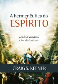 A Hermenêutica do Espírito: lendo as Escrituras à luz do Pentecostes / Craig S. Keener