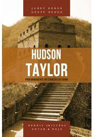 Hudson Taylor - Série heróis cristãos ontem & hoje: profundamente no coração da China / Janet Benge & Geoff Benge