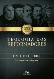 Teologia dos reformadores - 2ª Ed. revisada e ampliada / Timothy George