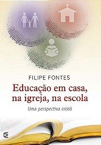 Educação em casa, na igreja, na escola / Filipe Fontes