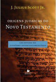 Origens judaicas do Novo Testamento: um estudo do judaísmo intertestamentário / J. Julius Scott Jr.