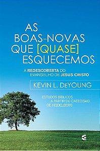 As Boas Novas que quase esquecemos / Kevin L. DeYoung
