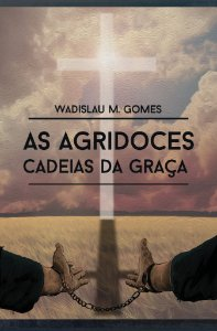 As Agridoces Cadeias da Graça / Wadislau Gomes