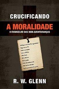 Crucificando a Moralidade: O Evangelho das bem-aventuranças / R. W. Gleinn