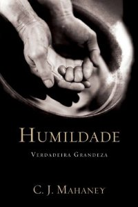 Humildade: Verdadeira Grandeza / C. J. Mahaney
