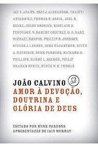 João Calvino: Amor à devoção, doutrina e glória de Deus / Burk Parsons