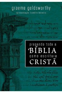 Pregando Toda a Bíblia Como Escritura Cristã / Graeme Goldsworthy