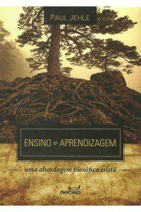 Ensino e aprendizagem: uma abordagem filosófica cristã / Paul Jehle