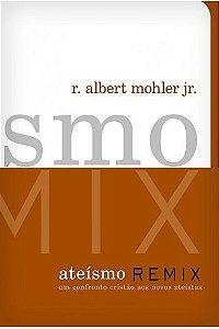 Ateísmo Remix: Um confronto cristão aos novos ateístas / R. Albert Mohler Jr.