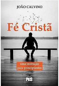 Fé Cristã: Uma instrução para principiantes / João Calvino