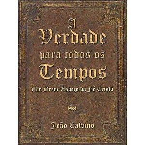 A Verdade para todos os tempos: Um Breve esboço da Fé Cristã / João Calvino