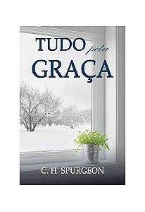 Tudo pela Graça / C. H. Spurgeon