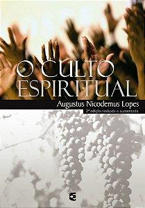 O Culto Espiritual - 2ª edição revisada e aumentada / Augustus Nicodemus Lopes