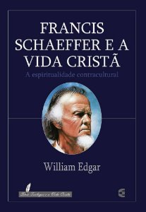 Francis Schaeffer e a Vida Cristã / William Edgar