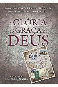 A Glória da Graça de Deus: Ensaios em Honra a J. Richard Denham Jr. / Franklin Ferreira