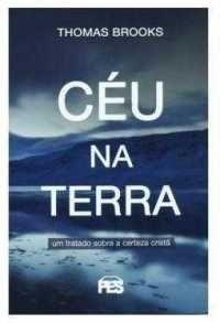 Céu na Terra: Um tratado sobre a certeza cristã / Thomas Brooks
