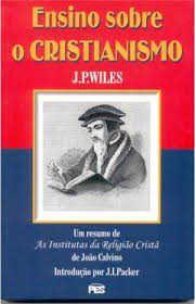 Ensino sobre o Cristianismo: As Institutas, um resumo / Joseph Pitt Wiles